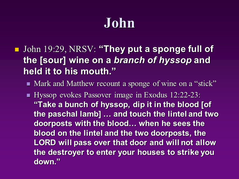John John 19:29, NRSV: They put a sponge full of the [sour] wine on a branch of hyssop and held it to his mouth.